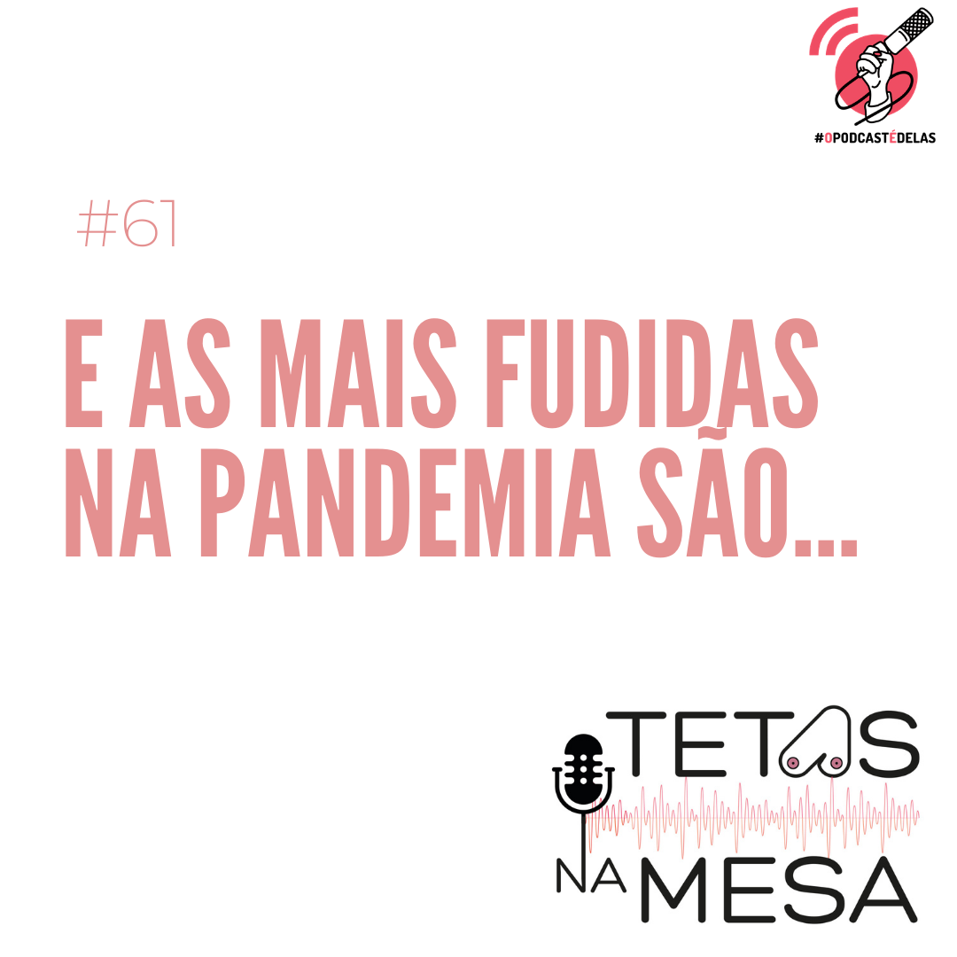 #61 – E as mais fudidas na pandemia são...