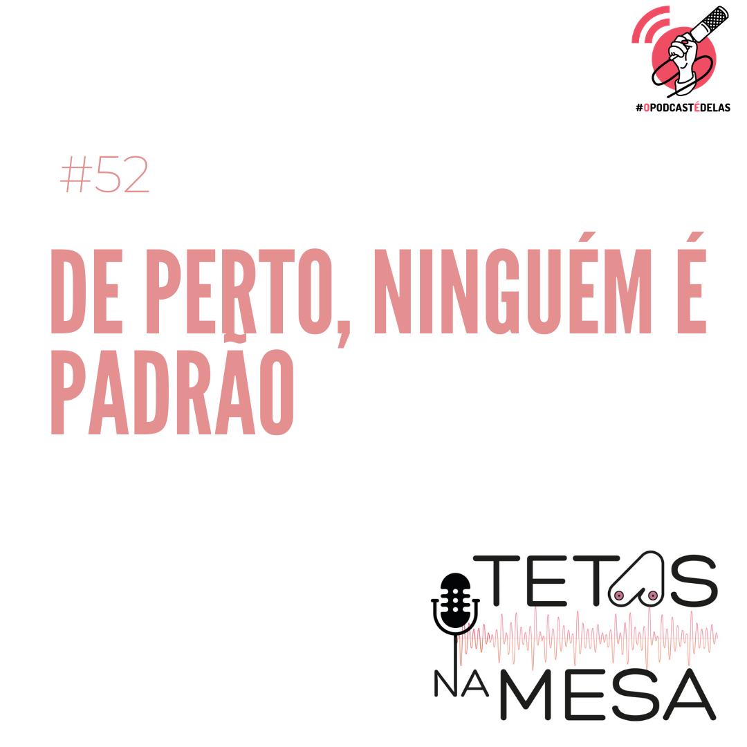#52 – De perto, ninguém é padrão